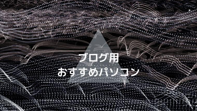 ブログアフィリエイト用おすすめパソコン5選!損しない選び方【2020年最新】